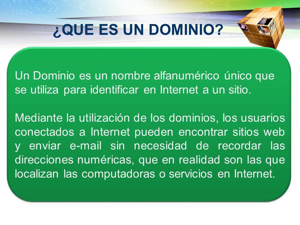 ¿QUE ES UN DOMINIO? Un Dominio es un nombre alfanumérico único que se utiliza para identificar en Internet a un sitio. Mediante la utilización de los