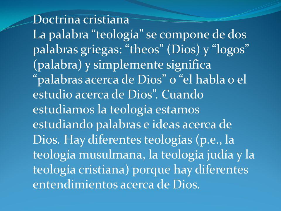 Doctrina cristiana La palabra teología se compone de dos palabras griegas: theos (Dios) y logos (palabra) y simplemente significa palabras acerca de Dios o el habla o el estudio acerca de Dios.