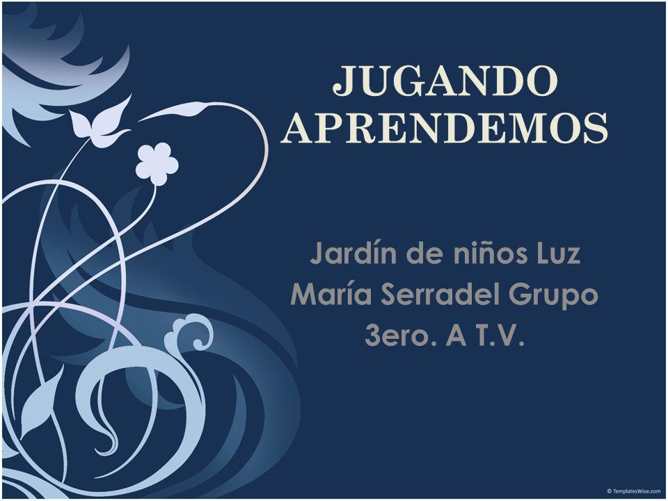 JUGANDO APRENDEMOS Jardín de niños Luz María Serradel Grupo 3ero. A T.V.