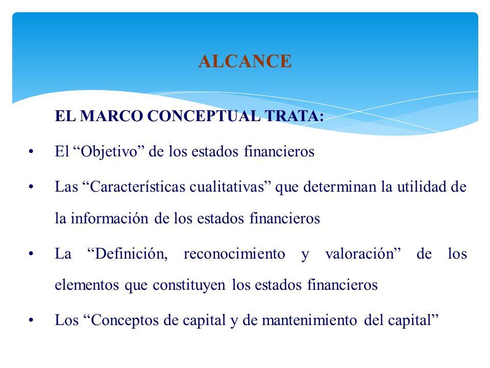 EL MARCO CONCEPTUAL TRATA: El Objetivo de los estados financieros Las Características cualitativas que determinan la utilidad de la información de los estados financieros La Definición, reconocimiento y valoración de los elementos que constituyen los estados financieros Los Conceptos de capital y de mantenimiento del capital ALCANCE