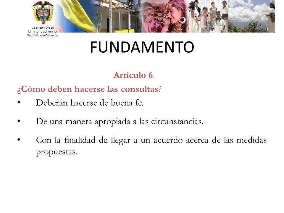 Libertad y Orden Ministerio del Interior República de Colombia Artículo 6. ¿Cómo deben hacerse las consultas? Deberán hacerse de buena fe. De una mane