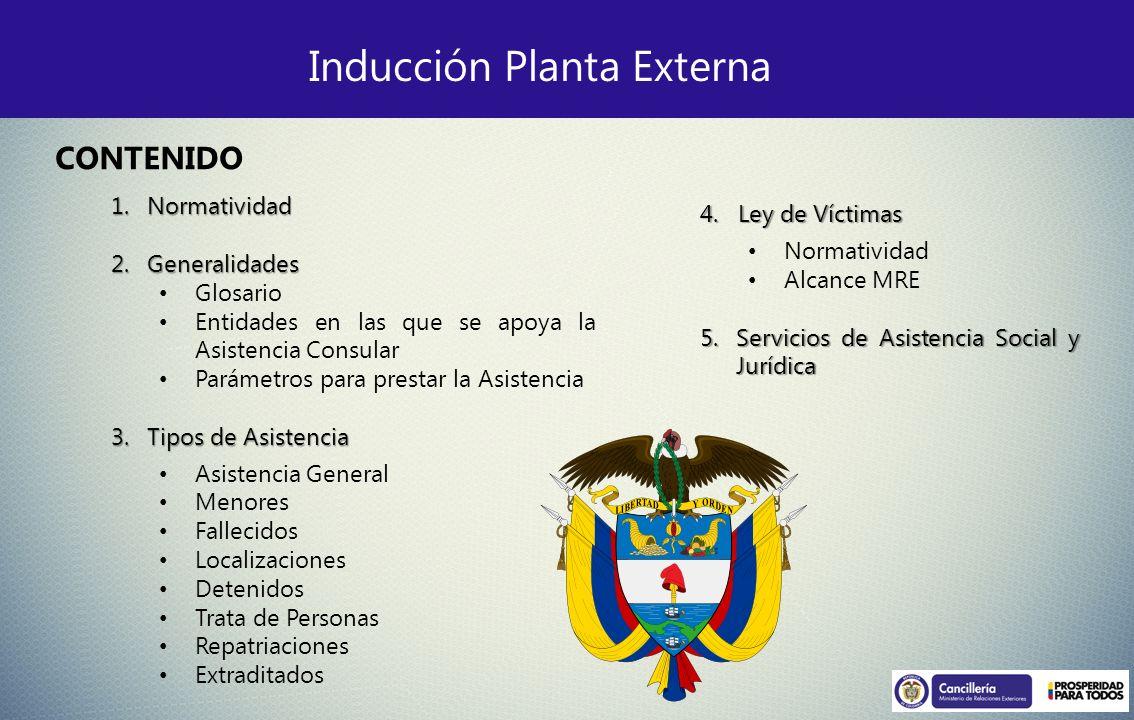 Inducción Planta Externa 1.Normatividad 2.Generalidades Glosario Entidades en las que se apoya la Asistencia Consular Parámetros para prestar la Asist