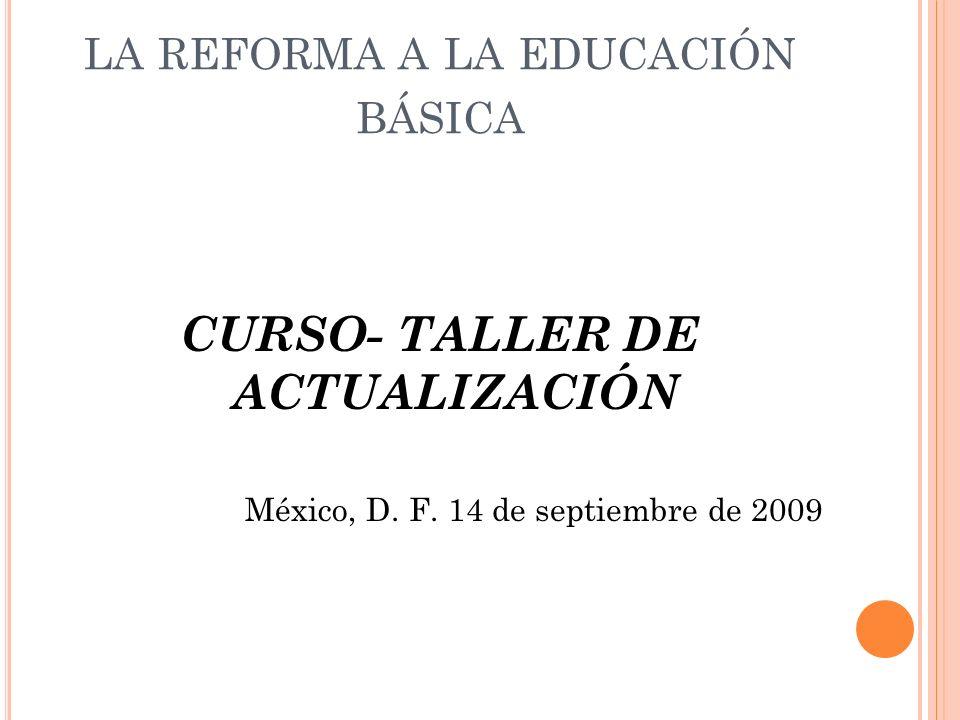 LA REFORMA A LA EDUCACIÓN BÁSICA CURSO- TALLER DE ACTUALIZACIÓN México, D. F. 14 de septiembre de 2009