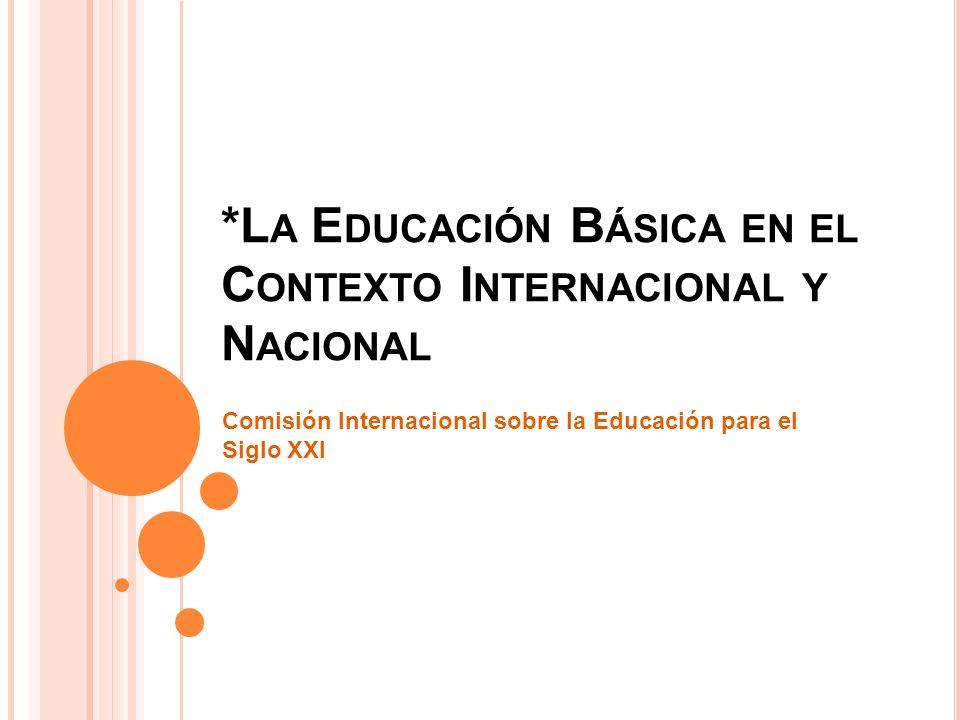 *L A E DUCACIÓN B ÁSICA EN EL C ONTEXTO I NTERNACIONAL Y N ACIONAL Comisión Internacional sobre la Educación para el Siglo XXI