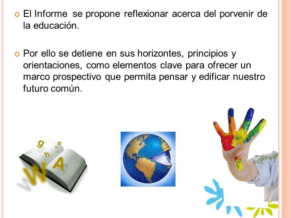 El Informe se propone reflexionar acerca del porvenir de la educación. Por ello se detiene en sus horizontes, principios y orientaciones, como element