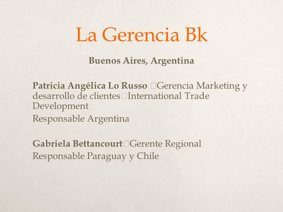 La Gerencia Bk Buenos Aires, Argentina Patricia Angélica Lo Russo Gerencia Marketing y desarrollo de clientes International Trade Development Responsable Argentina Gabriela Bettancourt Gerente Regional Responsable Paraguay y Chile