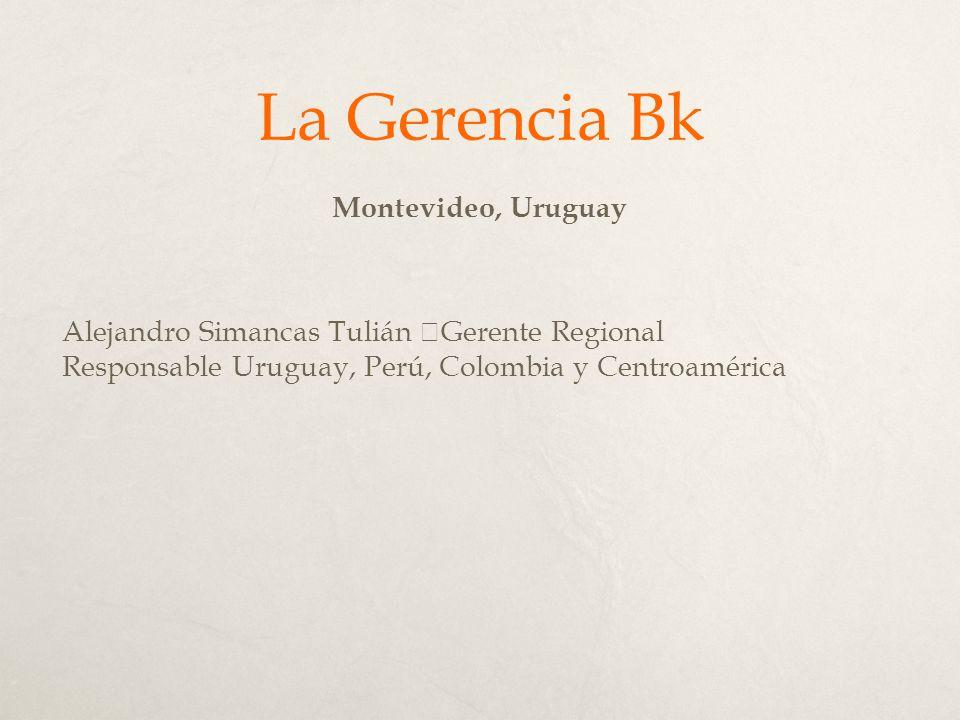 La Gerencia Bk Montevideo, Uruguay Alejandro Simancas Tulián Gerente Regional Responsable Uruguay, Perú, Colombia y Centroamérica