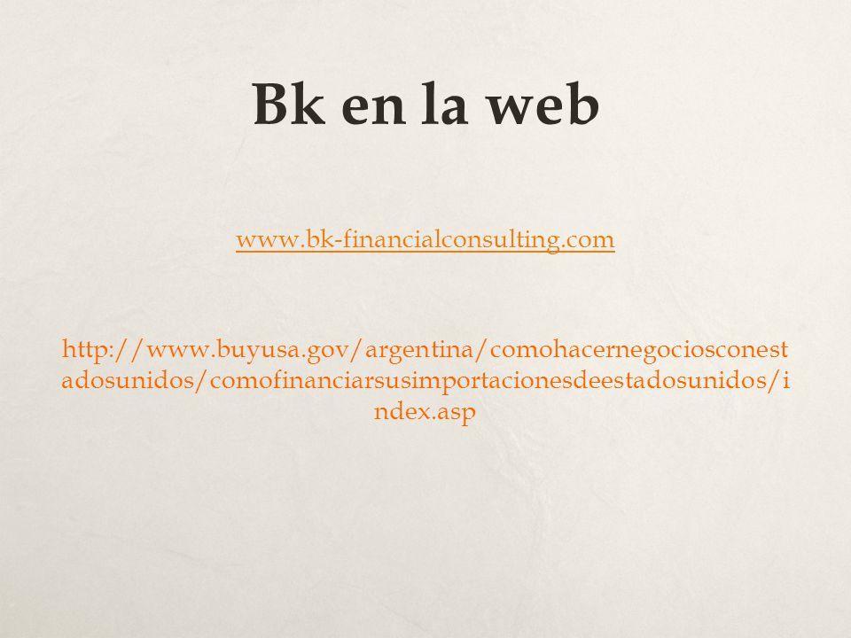 Bk en la web www.bk-financialconsulting.com http://www.buyusa.gov/argentina/comohacernegociosconest adosunidos/comofinanciarsusimportacionesdeestadosunidos/i ndex.asp