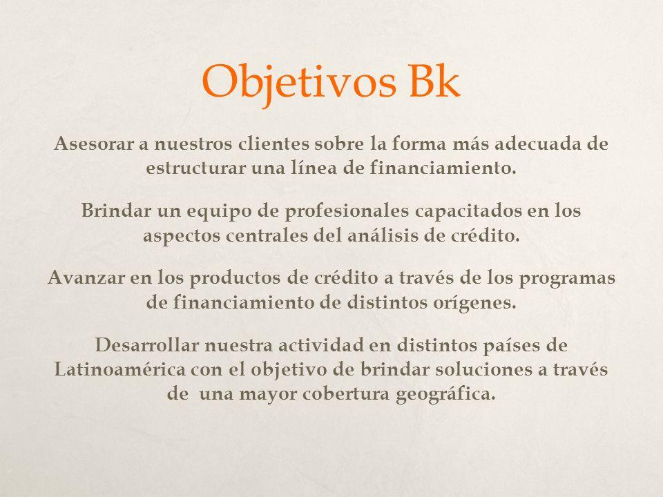 Objetivos Bk Asesorar a nuestros clientes sobre la forma más adecuada de estructurar una línea de financiamiento.