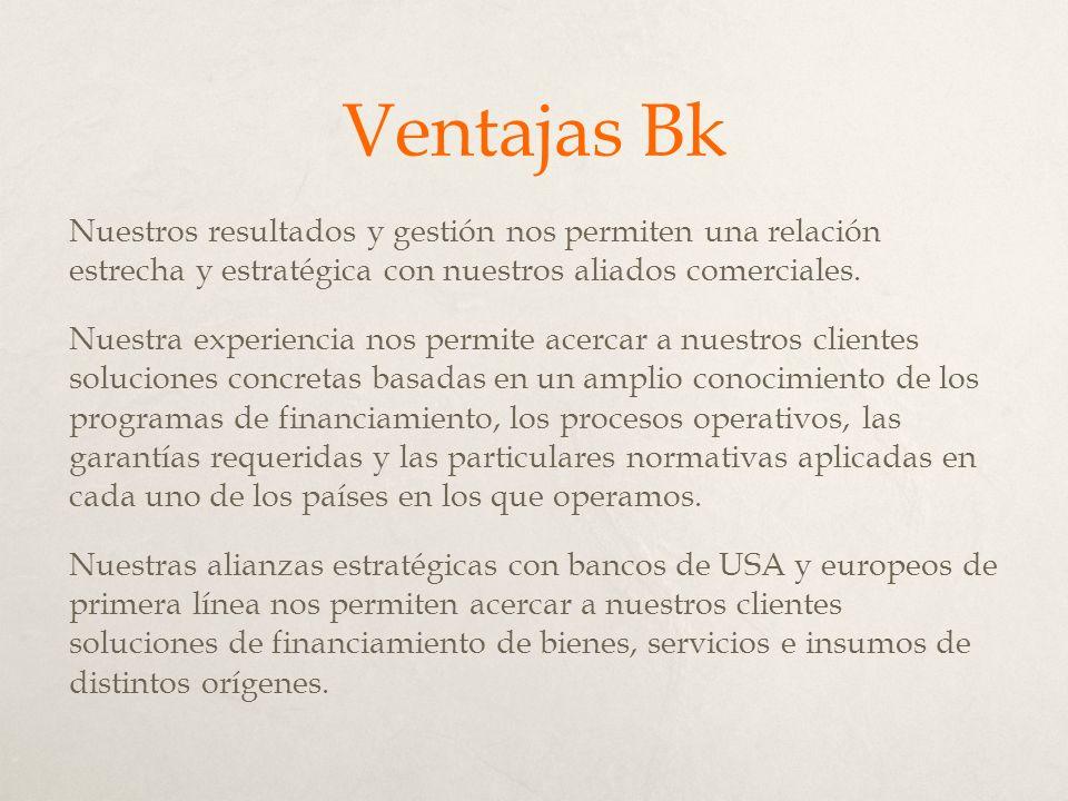 Ventajas Bk Nuestros resultados y gestión nos permiten una relación estrecha y estratégica con nuestros aliados comerciales.
