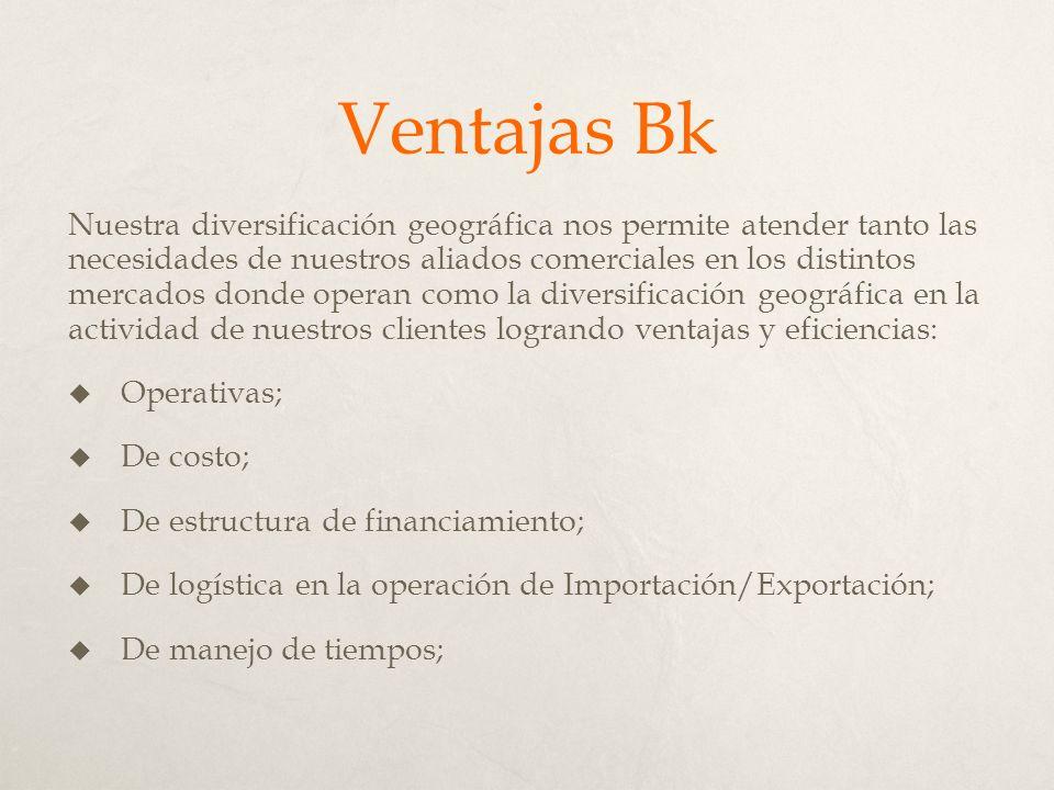 Ventajas Bk Nuestra diversificación geográfica nos permite atender tanto las necesidades de nuestros aliados comerciales en los distintos mercados donde operan como la diversificación geográfica en la actividad de nuestros clientes logrando ventajas y eficiencias: Operativas; De costo; De estructura de financiamiento; De logística en la operación de Importación/Exportación; De manejo de tiempos;