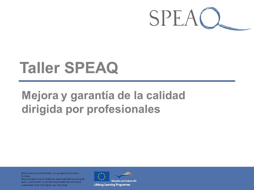 Taller SPEAQ Mejora y garantía de la calidad dirigida por profesionales Este proyecto se ha financiado con ayudas de la Comisión Europea.