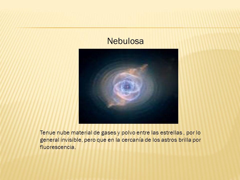 Nebulosa Tenue nube material de gases y polvo entre las estrellas, por lo general invisible, pero que en la cercanía de los astros brilla por fluorescencia.