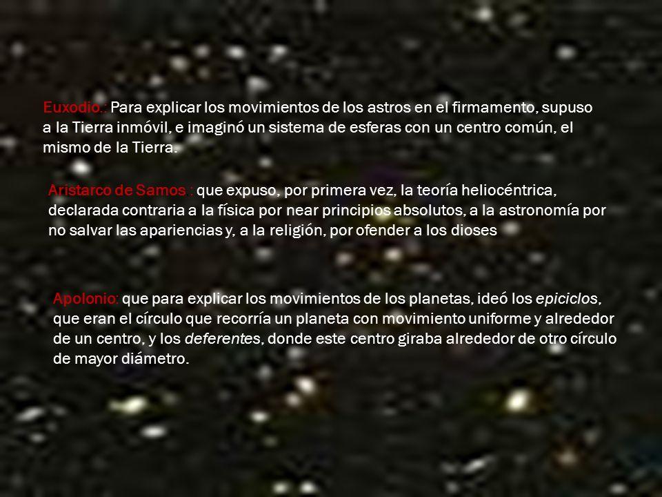 Euxodio.: Para explicar los movimientos de los astros en el firmamento, supuso a la Tierra inmóvil, e imaginó un sistema de esferas con un centro común, el mismo de la Tierra.