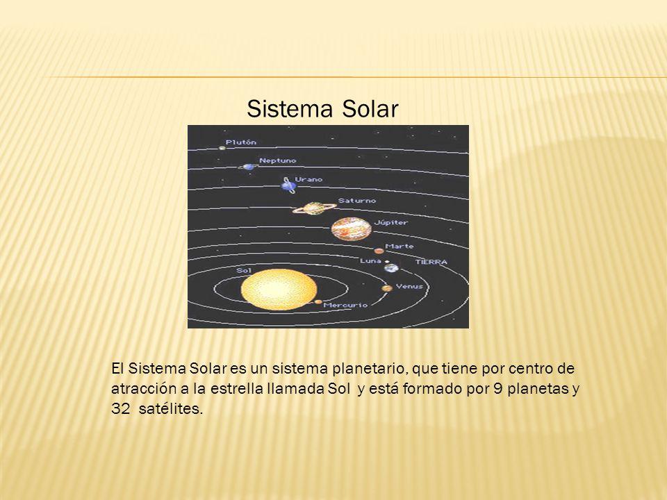 Sistema Solar El Sistema Solar es un sistema planetario, que tiene por centro de atracción a la estrella llamada Sol y está formado por 9 planetas y 32 satélites.