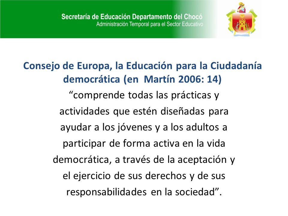 Consejo de Europa, la Educación para la Ciudadanía democrática (en Martín 2006: 14) comprende todas las prácticas y actividades que estén diseñadas para ayudar a los jóvenes y a los adultos a participar de forma activa en la vida democrática, a través de la aceptación y el ejercicio de sus derechos y de sus responsabilidades en la sociedad.