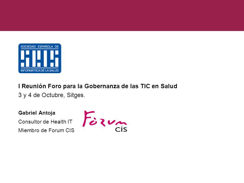 I Reunión Foro para la Gobernanza de las TIC en Salud 3 y 4 de Octubre, Sitges. Gabriel Antoja Consultor de Health IT Miembro de Forum CIS 1 I Reunión
