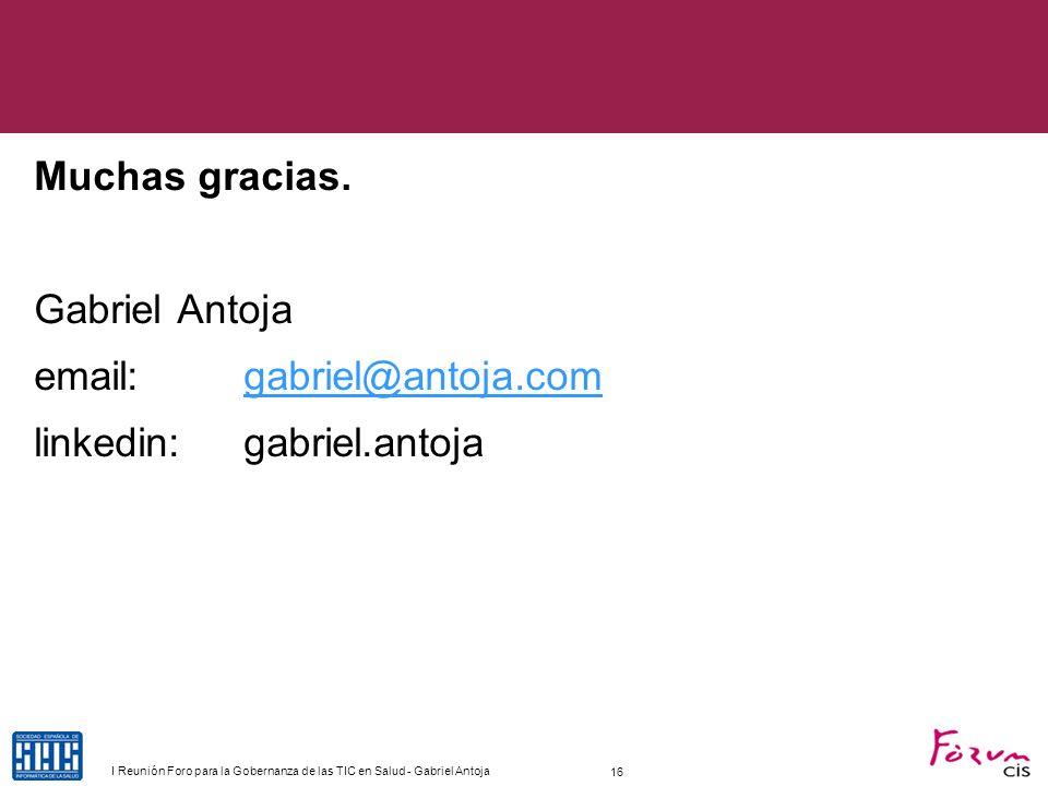 Muchas gracias. Gabriel Antoja email: gabriel@antoja.comgabriel@antoja.com linkedin: gabriel.antoja 16 I Reunión Foro para la Gobernanza de las TIC en