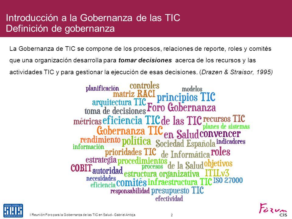 Introducción a la Gobernanza de las TIC Ejemplo de entendimiento de Gobernanza La Gobernanza de TIC se compone de los procesos, relaciones de reporte, roles y comités que una organización desarrolla para tomar decisiones acerca de los recursos y las actividades TIC y para gestionar la ejecución de esas decisiones.