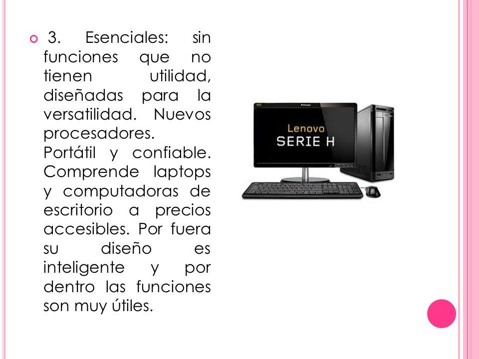 3. Esenciales: sin funciones que no tienen utilidad, diseñadas para la versatilidad. Nuevos procesadores. Portátil y confiable. Comprende laptops y co