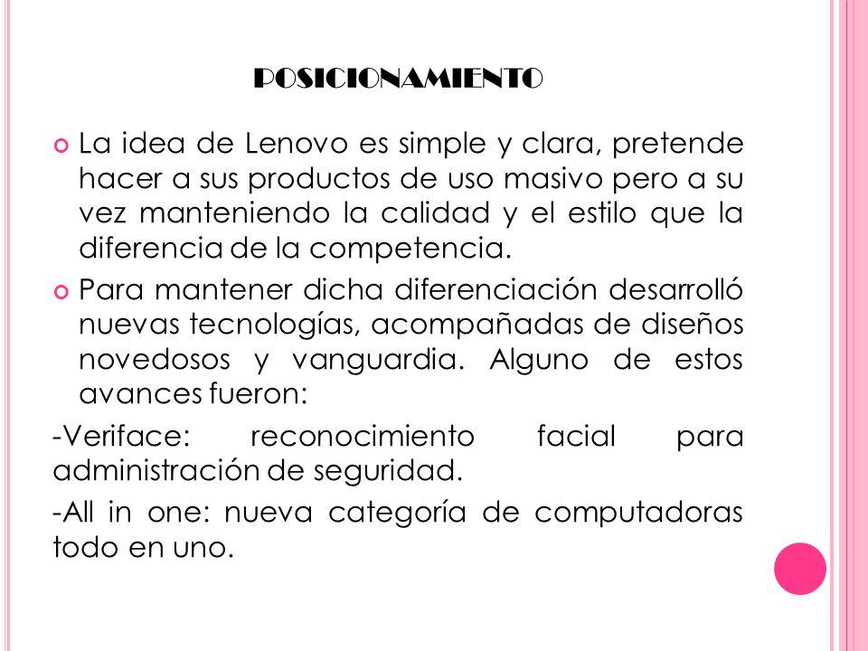 POSICIONAMIENTO La idea de Lenovo es simple y clara, pretende hacer a sus productos de uso masivo pero a su vez manteniendo la calidad y el estilo que la diferencia de la competencia.