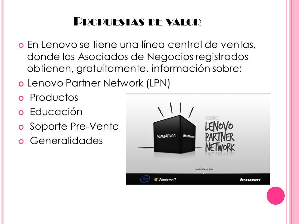 P ROPUESTAS DE VALOR En Lenovo se tiene una línea central de ventas, donde los Asociados de Negocios registrados obtienen, gratuitamente, información sobre: Lenovo Partner Network (LPN) Productos Educación Soporte Pre-Venta Generalidades