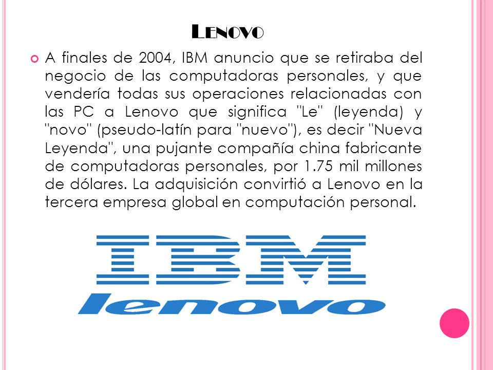 L ENOVO A finales de 2004, IBM anuncio que se retiraba del negocio de las computadoras personales, y que vendería todas sus operaciones relacionadas con las PC a Lenovo que significa Le (leyenda) y novo (pseudo-latín para nuevo ), es decir Nueva Leyenda , una pujante compañía china fabricante de computadoras personales, por 1.75 mil millones de dólares.