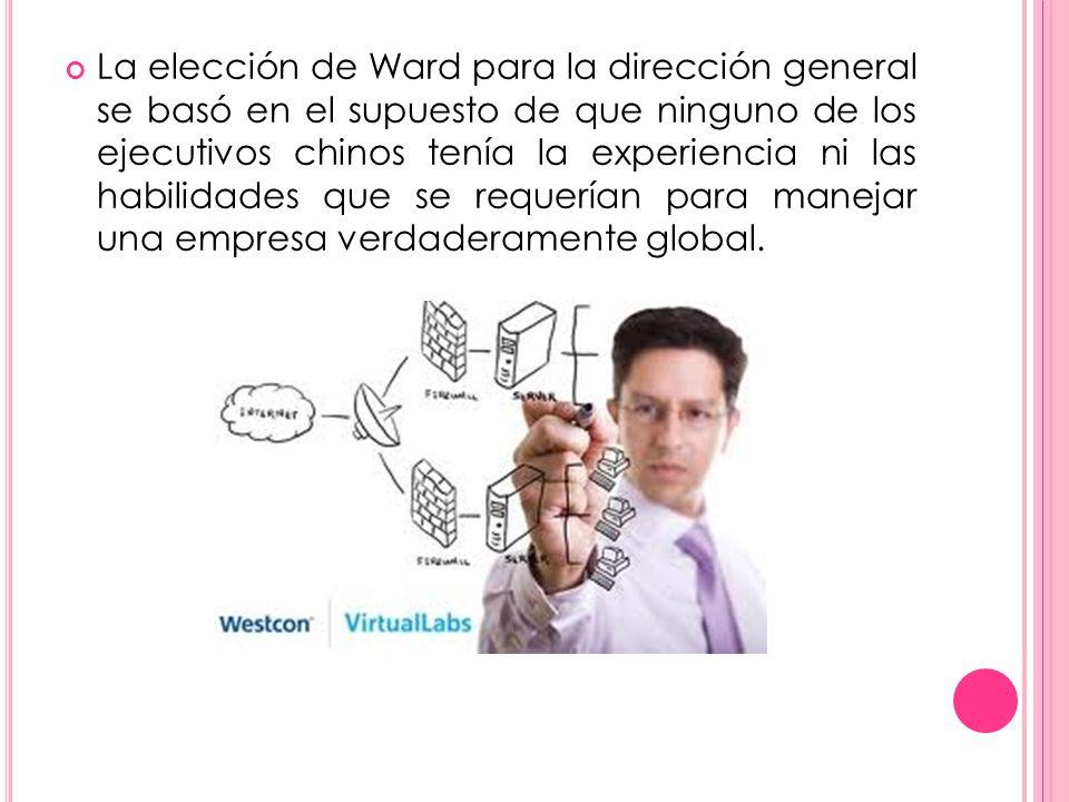 La elección de Ward para la dirección general se basó en el supuesto de que ninguno de los ejecutivos chinos tenía la experiencia ni las habilidades q