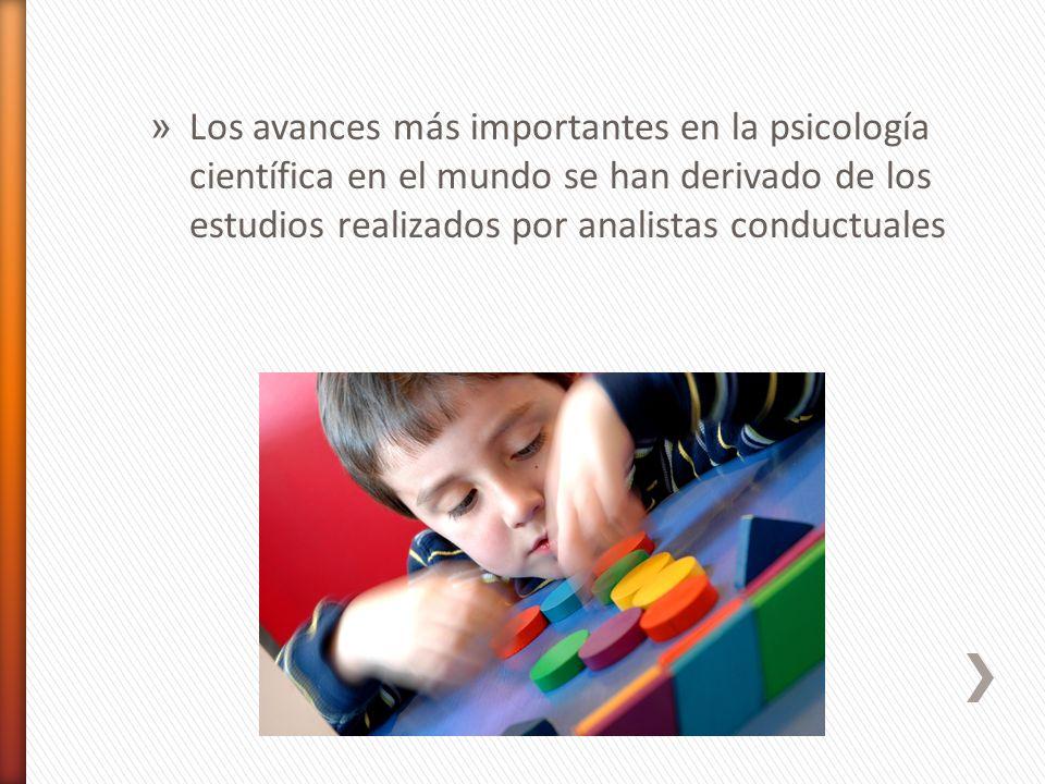 » Los avances más importantes en la psicología científica en el mundo se han derivado de los estudios realizados por analistas conductuales
