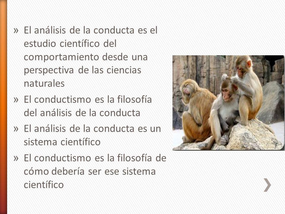 » El análisis de la conducta es el estudio científico del comportamiento desde una perspectiva de las ciencias naturales » El conductismo es la filoso