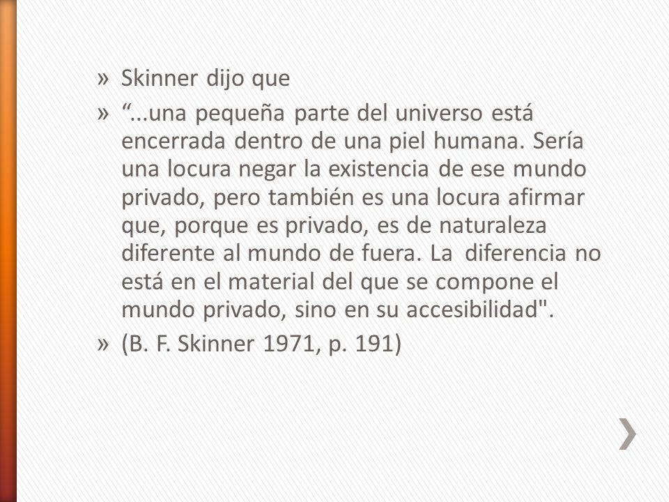 » Skinner dijo que »...una pequeña parte del universo está encerrada dentro de una piel humana. Sería una locura negar la existencia de ese mundo priv