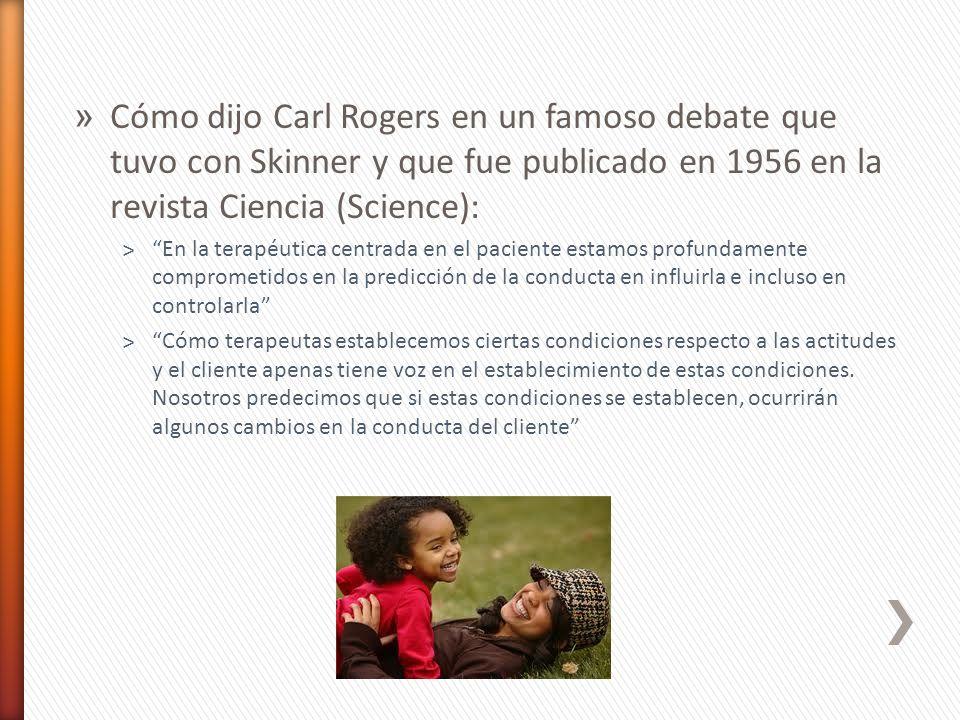 » Cómo dijo Carl Rogers en un famoso debate que tuvo con Skinner y que fue publicado en 1956 en la revista Ciencia (Science): ˃En la terapéutica centr
