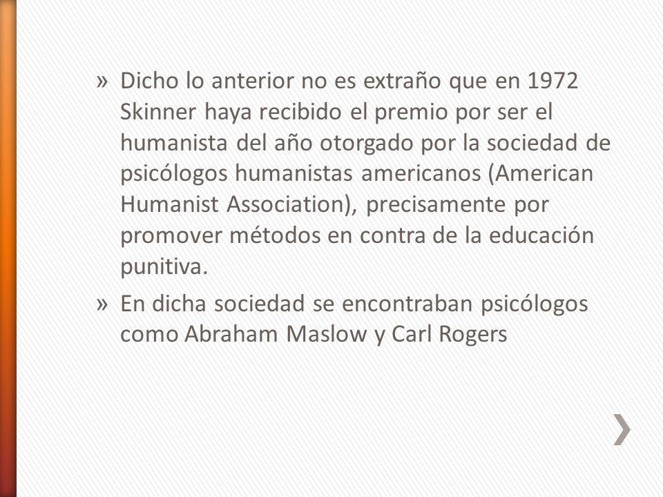 » Dicho lo anterior no es extraño que en 1972 Skinner haya recibido el premio por ser el humanista del año otorgado por la sociedad de psicólogos huma