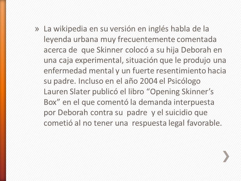 » La wikipedia en su versión en inglés habla de la leyenda urbana muy frecuentemente comentada acerca de que Skinner colocó a su hija Deborah en una c
