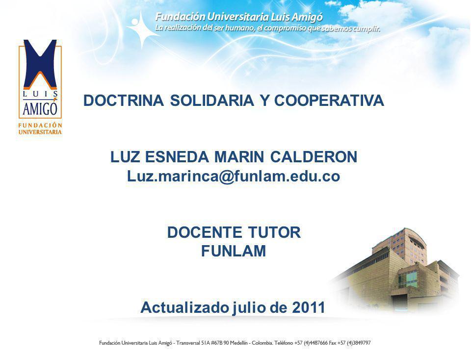 DOCTRINA SOLIDARIA Y COOPERATIVA LUZ ESNEDA MARIN CALDERON Luz.marinca@funlam.edu.co DOCENTE TUTOR FUNLAM Actualizado julio de 2011