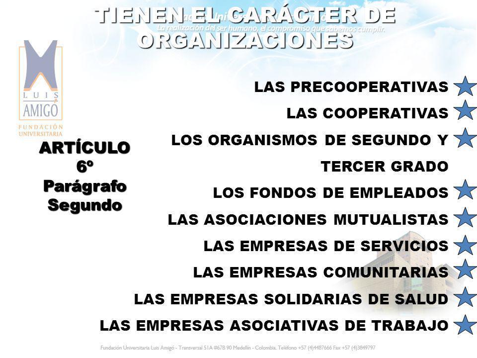 TIENEN EL CARÁCTER DE ORGANIZACIONES LAS PRECOOPERATIVAS LAS COOPERATIVAS LOS ORGANISMOS DE SEGUNDO Y TERCER GRADO LOS FONDOS DE EMPLEADOS LAS ASOCIAC