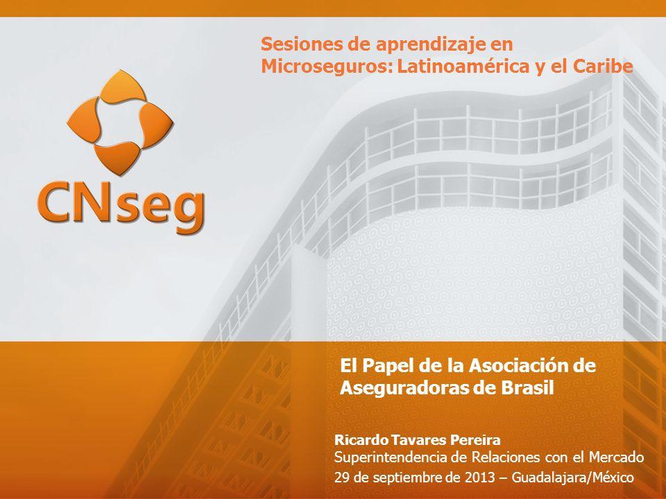 El Papel de la Asociación de Aseguradoras de Brasil Ricardo Tavares Pereira Superintendencia de Relaciones con el Mercado 29 de septiembre de 2013 – Guadalajara/México Sesiones de aprendizaje en Microseguros: Latinoamérica y el Caribe