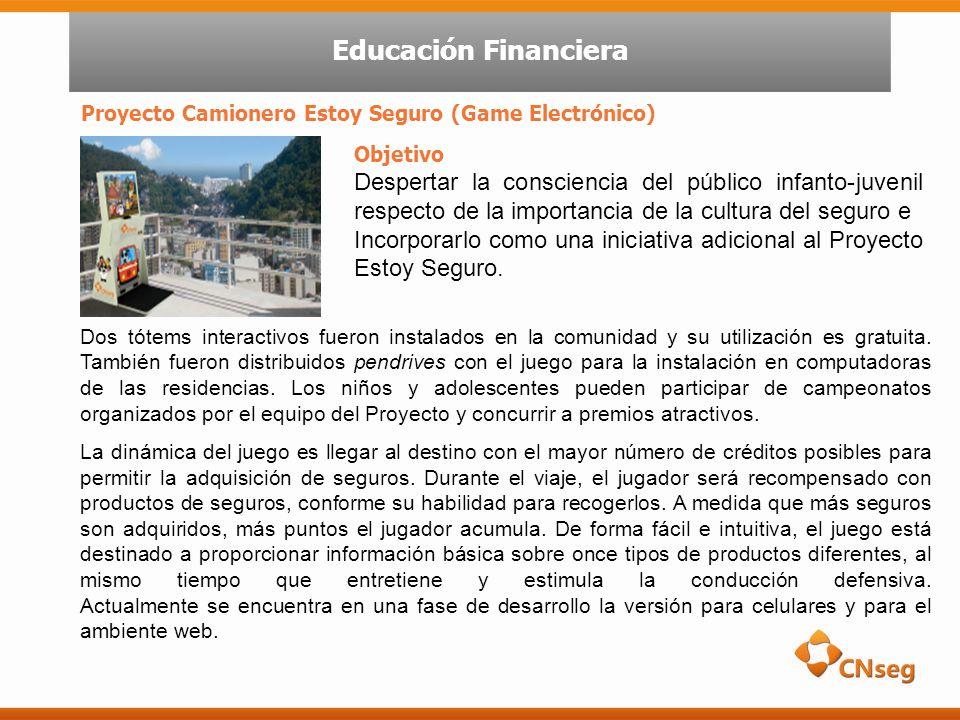 Proyecto Camionero Estoy Seguro (Game Electrónico) Educación Financiera Objetivo Despertar la consciencia del público infanto-juvenil respecto de la importancia de la cultura del seguro e Incorporarlo como una iniciativa adicional al Proyecto Estoy Seguro.