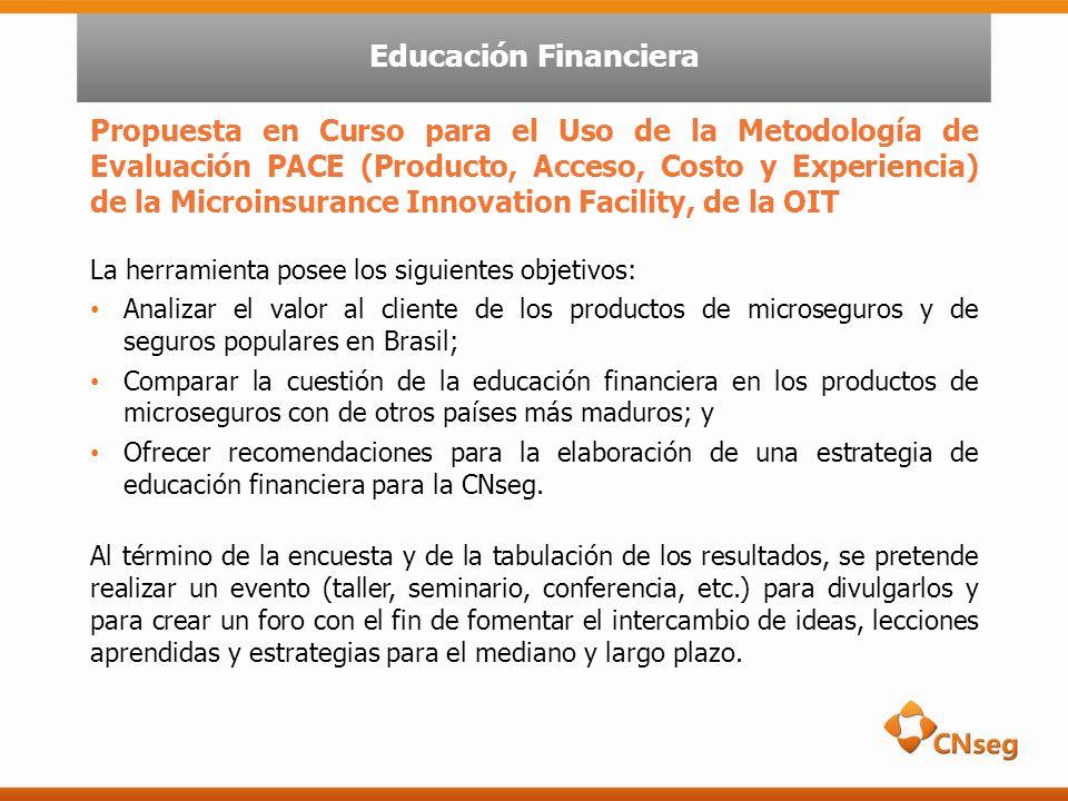 Propuesta en Curso para el Uso de la Metodología de Evaluación PACE (Producto, Acceso, Costo y Experiencia) de la Microinsurance Innovation Facility, de la OIT La herramienta posee los siguientes objetivos: Analizar el valor al cliente de los productos de microseguros y de seguros populares en Brasil; Comparar la cuestión de la educación financiera en los productos de microseguros con de otros países más maduros; y Ofrecer recomendaciones para la elaboración de una estrategia de educación financiera para la CNseg.
