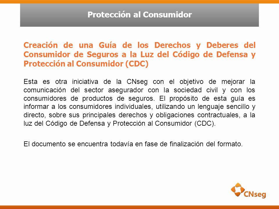 Creación de una Guía de los Derechos y Deberes del Consumidor de Seguros a la Luz del Código de Defensa y Protección al Consumidor (CDC) Esta es otra iniciativa de la CNseg con el objetivo de mejorar la comunicación del sector asegurador con la sociedad civil y con los consumidores de productos de seguros.