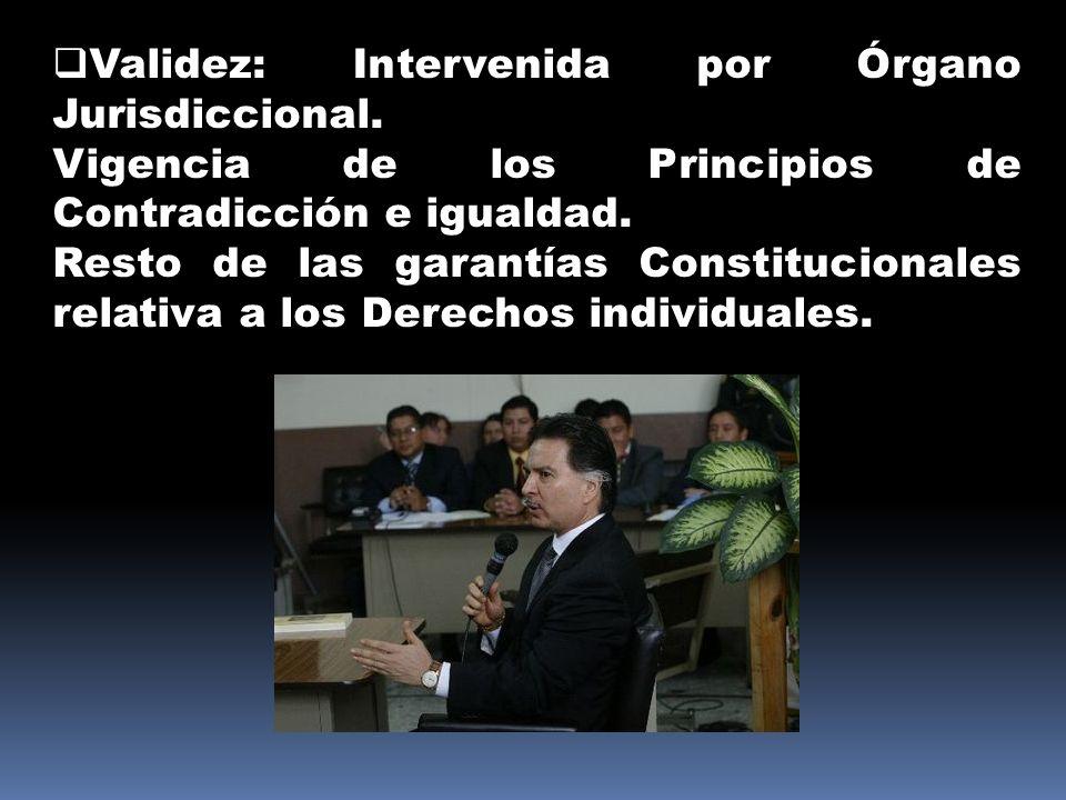 Validez: Intervenida por Órgano Jurisdiccional. Vigencia de los Principios de Contradicción e igualdad. Resto de las garantías Constitucionales relati
