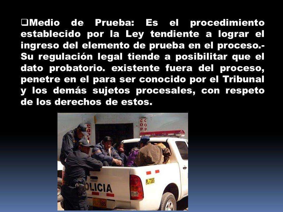 Medio de Prueba: Es el procedimiento establecido por la Ley tendiente a lograr el ingreso del elemento de prueba en el proceso.- Su regulación legal t