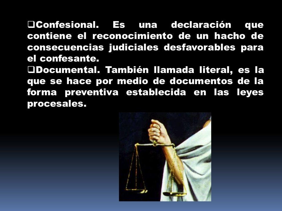 Confesional. Es una declaración que contiene el reconocimiento de un hacho de consecuencias judiciales desfavorables para el confesante. Documental. T