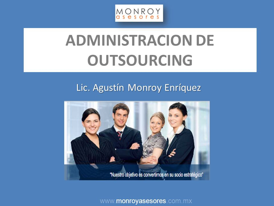 ADMINISTRACION DE OUTSOURCING Lic. Agustín Monroy Enríquez www.monroyasesores.com.mx