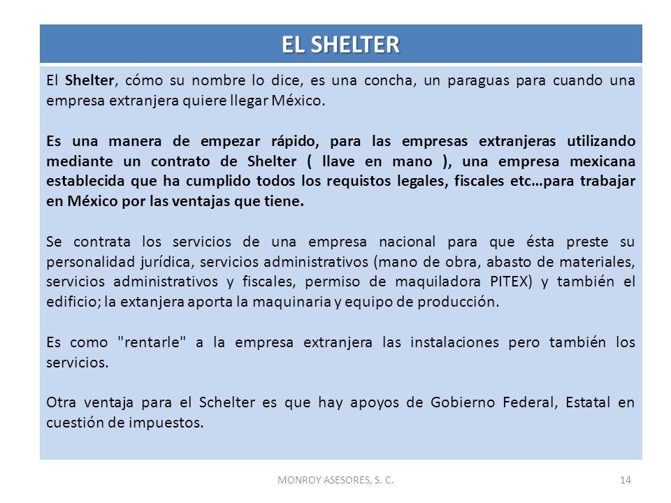 MONROY ASESORES, S. C.14 El Shelter, cómo su nombre lo dice, es una concha, un paraguas para cuando una empresa extranjera quiere llegar México. Es un