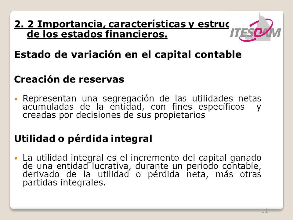 11 2. 2 Importancia, características y estructura de los estados financieros. Estado de variación en el capital contable Creación de reservas Represen