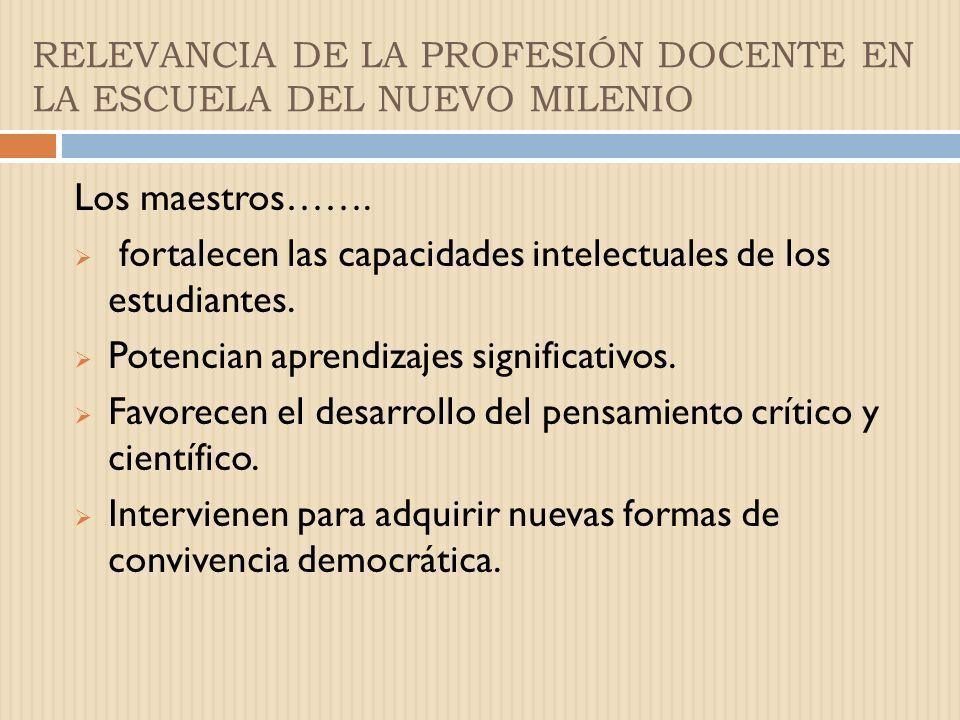 RELEVANCIA DE LA PROFESIÓN DOCENTE EN LA ESCUELA DEL NUEVO MILENIO Los maestros…….
