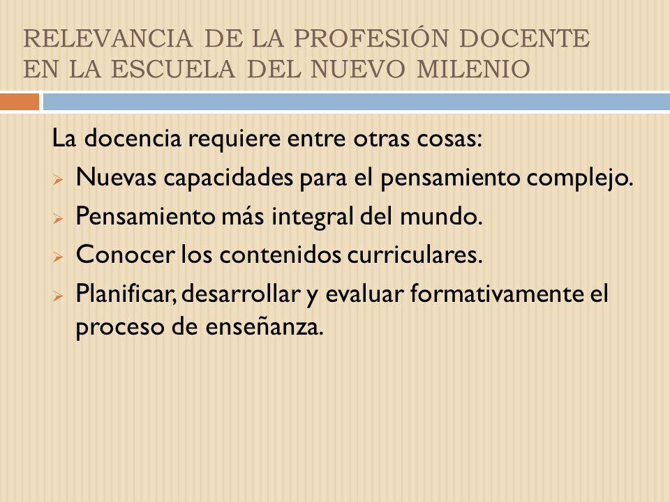 RELEVANCIA DE LA PROFESIÓN DOCENTE EN LA ESCUELA DEL NUEVO MILENIO Los maestros……. fortalecen las capacidades intelectuales de los estudiantes. Potenc