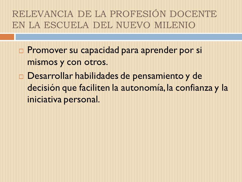 RELEVANCIA DE LA PROFESIÓN DOCENTE EN LA ESCUELA DEL NUEVO MILENIO Promover su capacidad para aprender por si mismos y con otros.