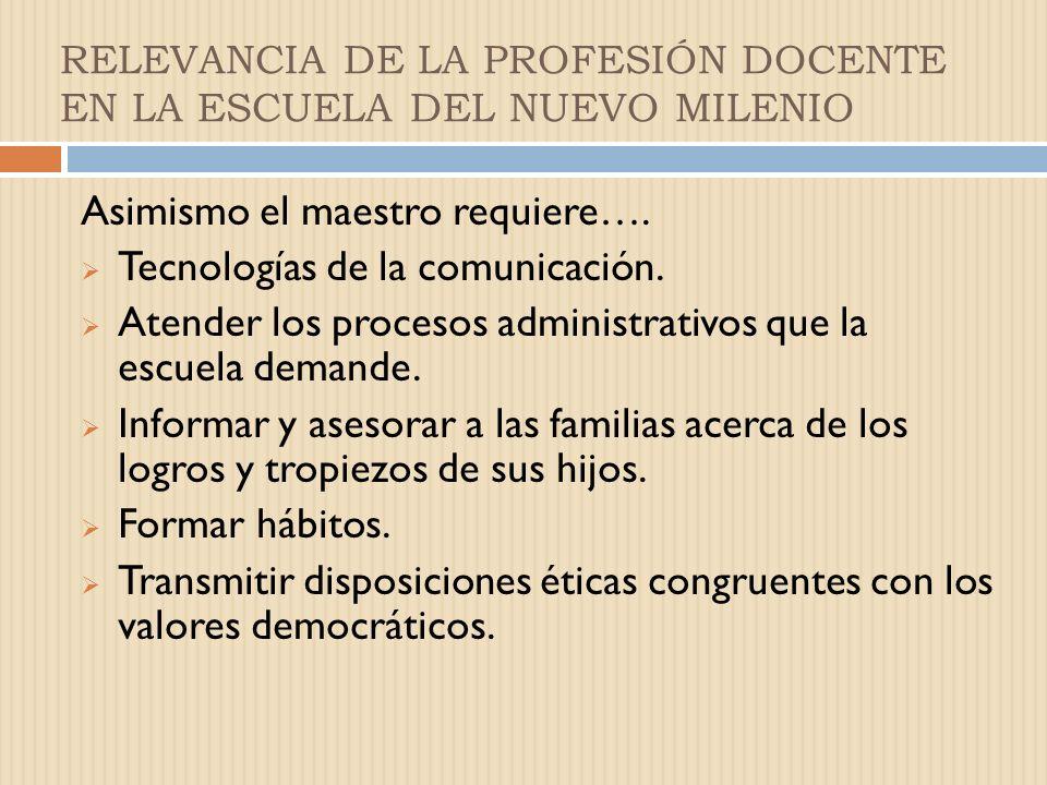 RELEVANCIA DE LA PROFESIÓN DOCENTE EN LA ESCUELA DEL NUEVO MILENIO Asimismo el maestro requiere….